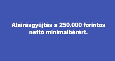 Aláírásgyűjtés a 250.000 forintos nettó minimálbérért.